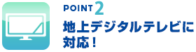 point2 地上デジタルテレビに対応!