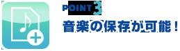 point3 音楽の保存が可能!